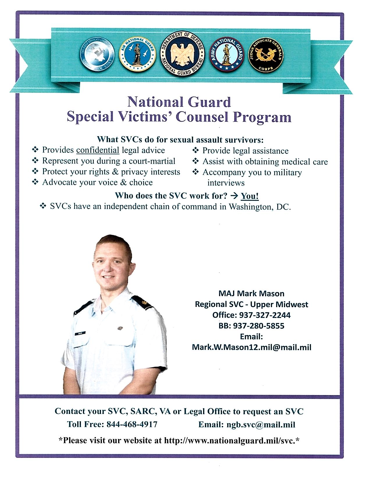 Graphic Image: National Guard Special Victim's Counsel Program. What SVCs do for sexual assault survivors: Provides confidential legal advice. Represent you during a court-martial. Protect your rights and privacy interests. Advocate your voice and choice. Provide legal assistance. Assist with obtaining medical care. Accompany you to military interviews. Who does the SVC work for? You! SVCs have an independent chain of command in Washington, DC. Contact your SVC, SARC, VA or Legal Office to request an SVC; toll free 844-468-4917, email: ngb.svc@mail.mil  Please visit our website at http://www.nationalguard.mil/svc.