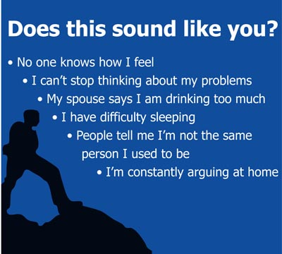 Graphic: Does this sound like You? No one knows how I feel. I can't stop thinking about my problems. My spouse says I am drinking too much. I have difficulty sleeping. People tell me I'm not the same person I used to be. I am constantly arguing at home.
